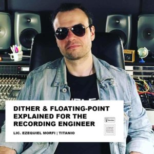 DITHER AND FLOATING-POINT EXPLAINED FOR THE RECORDING ENGINEER